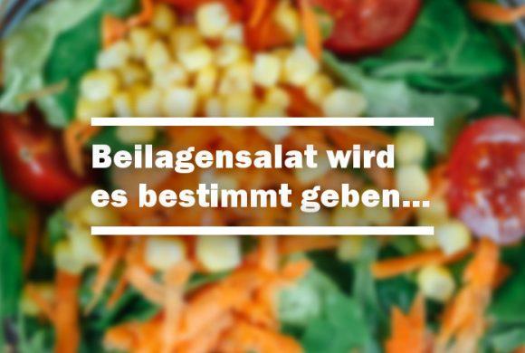 Beilagensalat wird es bestimmt geben…