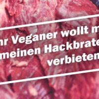 """""""Ihr Veganer wollt mir meinen Hackbraten verbieten!"""" – Eine Streitschrift."""